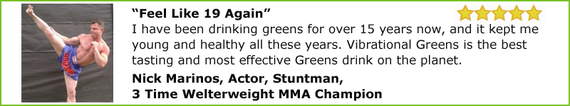 """Feel Like 19 Again"" I have been drinking greens for over 15 years now, and it kept me young and healthy all these years. Vibrational Greens is the best tasting and most effective Greens drink on the planet.  Nick Marinos, Actor, Stuntman and 3 Time Welterweight MMA Champion."