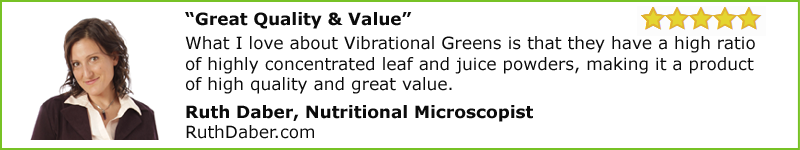 """Great Quality & Value"" What I love about Vibrational Greens is that they have a high ratio of highly concentrated leaf and juice powders, making it a product of high quality and great value.  Ruth Daber, Nutritional Microscopist RuthDaber.com"